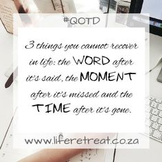 Inspirational Quote - 3 Things - http://www.liferetreat.co.za/inspirational-quote-3-things/ 3 things you cannot recover in life: The WORD after you say it.The MOMENT after you miss itand the TIME after it's gone.  You can follow our daily, inspiring words of wisdom on #liferetreat by signing up to our feed.   3Things Do the ups and downs of life drain you? Have you had a se... Life Retreat | South Africa
