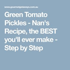 Green Tomato Pickles - Nan's Recipe, the BEST you'll ever make - Step by Step