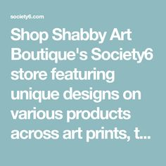 Shop Shabby Art Boutique's Society6 store featuring unique designs on various products across art prints, tech accessories, apparels, and home decor goods. Worldwide shipping available.
