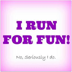 "I really do run for fun! (it's the kid in me that never ""grew up"")"