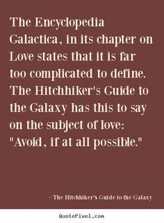 """The Hitchhiker's Guide to the Galaxy Quotes - The Encyclopedia Galactica, in its chapter on Love states that it is far too complicated to define. The Hitchhiker's Guide to the Galaxy has this to say on the subject of love: """"Avoid, if at all possible."""""""