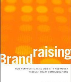 Brandraising: How Nonprofits Raise Visibility And Money Through Smart Communications PDF