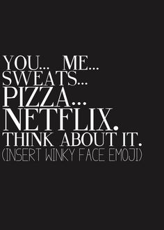 you & me & Netflix & pizza. Add wine and I would say perfect.