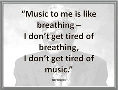 """Music to me is like breathing..."" -Ray Charles"