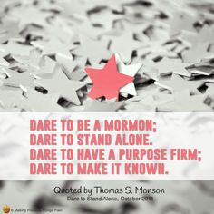 Dare to be a Mormon; dare to stand alone. Dare to have a purpose firm; dare to make it known.  ~Quoted by Thomas S. Monson, General Conference, October 2011 Priesthood Session