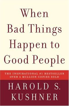 When Bad Things Happen to Good People by Harold S. Kushner. Wrote this straightforward, elegant contemplation of the doubts and fears that arise when tragedy strikes. Shares his wisdom as a rabbi, a parent, a reader, and a human being. Often imitated but never superseded, When Bad Things Happen to Good People is a classic that offers clear thinking and consolation in times of sorrow. Brought solace and hope to millions of readers and its author has become a nationally known spiritual leader.