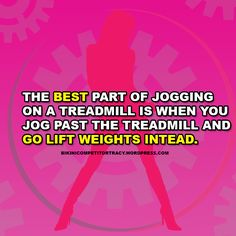 The best part of jogging on a treadmill is when you go past the treadmill and go lift instead