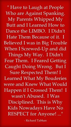 Have to Laugh at People Who are Against Spanking. My Parents Whipped My Butt and I Learned How to Dance the LIMBO. I Didn't Hate Them Because of it. I Believed I was in Big Trouble When I Screwed-Up and did Things My Way. I Didn't Fear Them. I Feared Getting Caught Doing Wrong. But I Sure Respected Them! I Learned What My Bouderies were and Knew What Would Happen if I Crossed Them! I wasn't Abused. I Was Disciplined. This is Why Kids Nowadays Have No RESPECT for...