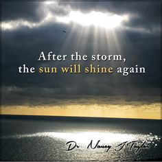 Though storms may come, you must have faith RIGHT NOW that the sun will shine again. Your faith will see you through.
