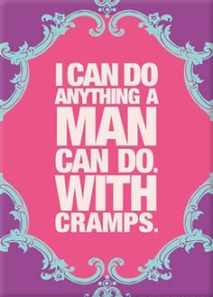 I can do anything a man can do. With cramps.