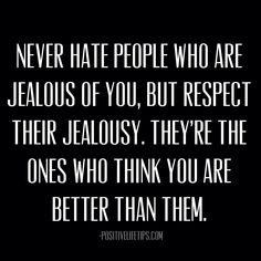 Never hate people who are jealous of you, but respect their jealousy. They're the ones who think you are better than them.