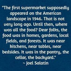 """The first supermarket supposedly appeared on the American landscape in 1946. That is not very long ago. Until then, where was all the food? Dear folks, the food was in homes, gardens, local fields, and forests. It was near kitchens, near tables, near bedsides. It was in the pantry, the cellar, the backyard."" ~ Joel Salatin"