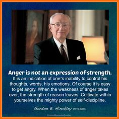 """Anger is not an expression of strength. It is an indication of one's inability to control his thoughts, words, his emotions. Of course it is easy to get angry. When the weakness of anger takes over, the strength of reason leaves. Cultivate within yourselves the mighty power of self-discipline.""  - By Gordon B. Hinckley (First Counselor in the First Presidency), ""Our Solemn Responsibilities,"" General Conference, October 1991."