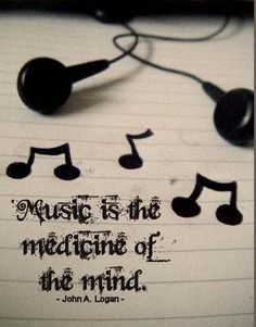 """""""Music is the medicine of the mind."""""""