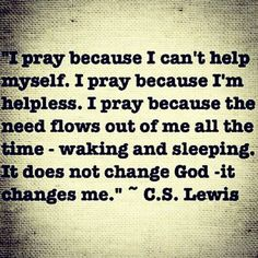 I pray because I'm helpless   https://www.facebook.com/photo.php?fbid=305691969588703