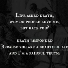 Life asked death, why do people love me, but hate you? Death responded Because you are a beautiful lie and I'm the painful truth.