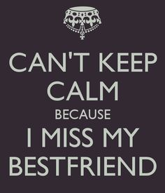i miss my best friend quotes and sayings | CAN'T KEEP CALM BECAUSE I MISS MY BESTFRIEND - KEEP CALM AND CARRY ON ...