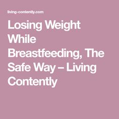 Losing Weight While Breastfeeding, The Safe Way – Living Contently