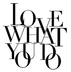 LOVE WHAT YOU DO. <3