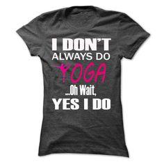 YOGA Shirt I DONT ALWAYS DO YOGA OH WAIT, YES I DO Style [HOT] T Shirts, Hoodie. Shopping Online Now ==► https://www.sunfrog.com/Fitness/YOGA-Shirt--I-DONT-ALWAYS-DO-YOGA-OH-WAIT-YES-I-DO-Style-[HOT].html?41382