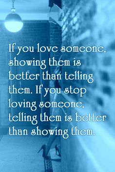 If you love someone, showing them is better than telling them. If you stop loving someone, telling them is better than showing them