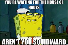 Hahaha. Squidward's so mean and grumpy, he could go to that house in Camp Half-Blood.