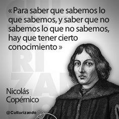 """""""Para saber que sabemos lo que sabemos, y saber que no sabemos lo que no sabemos, hay que tener cierto conocimiento."""" Nicolás Corpérnico"""