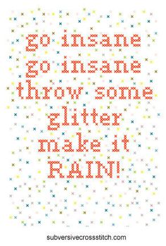 Cross Stitch Pattern:   go insane  go insane  throw some glitter  make it RAIN!