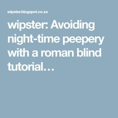 wipster: Avoiding night-time peepery with a roman blind tutorial…