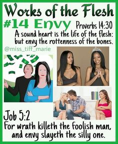 Proverbs - 14 of 17 WORKS OF THE FLESH (Galatians Envy Strong's defines it as jealousy, spite. It is the feeling of displeasure and ill… Bible Teachings, Bible Scriptures, Galatians 5 19, Proverbs 14, Bible Knowledge, Bible Truth, Lord And Savior, Spiritual Inspiration, In The Flesh