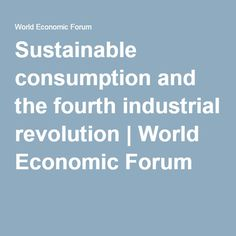Sustainable consumption and the fourth industrial revolution | World Economic Forum