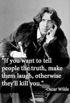 If you want to tell people the truth, make them laugh, otherwise they'll kill you. Oscar Wild