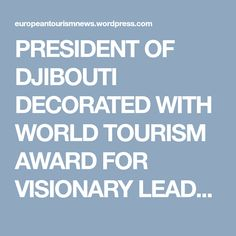 PRESIDENT OF DJIBOUTI DECORATED WITH WORLD TOURISM AWARD FOR VISIONARY LEADERSHIP – WORLD TOURISM AWARDS