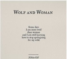 Wolf and Woman: Some days I am more wolf than woman and I am still learning how to stop apologizing for my wild. - Nikita Gill