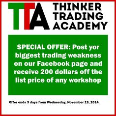 Another special offer from Thinker Trading Academy: --- Post yor biggest trading weakness on our Facebook page and receive 200 dollars off the list price of any workshop --- Offer ends 3 days from Wednesday, November 19, 2014.