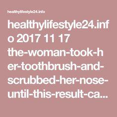 healthylifestyle24.info 2017 11 17 the-woman-took-her-toothbrush-and-scrubbed-her-nose-until-this-result-came-out