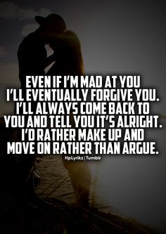 Even if I'm mad at you I'll eventually forgive you. I'll always come back to you and tell you it's alright. I'd rather make up and move on rather than argue.