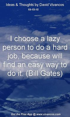 I choose a lazy person to do a hard job, because will find an easy way to do it. (Bill Gates) [October 15th 2015] https://www.youtube.com/watch?v=wEy1bmQdrow