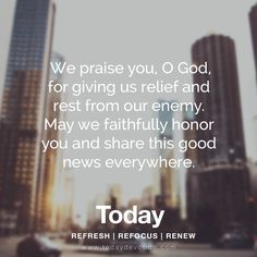 We praise you, O God, for giving us relief and rest from our enemy. May we faithfully honor you and share this good news everywhere.