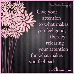 Give your attention to what makes you feel good, thereby releasing your attention to what makes you feel bad. -Abraham Hicks Quotes