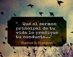 Que el sermón principal de tu vida lo predique tu conducta. Charles H. Spurgeon