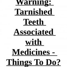 Warning: Tarnished Teeth Associated with Medicines -Things To Do?   Cleaning practices and good diet, it might not be your problem, despite If your teeth. http://slidehot.com/resources/warning-tarnished-teeth-associated-with-medicines-things-to-do.57097/