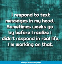 Truth-  I respond to text  messages in my head.  Sometimes weeks go  by before I realize I  didn't respond in real life. I'm working on that.