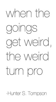 """""""when the goings get weird, the weird turn pro"""" -Hunter S. Tompson"""