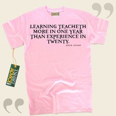 Learning teacheth more in one year than experience in twenty.-Roger Ascham This unique  words of wisdom top  will not go out of style. We feature timeless  saying tshirts ,  words of advice shirts ,  strategy tshirts , and also  literature t shirts  in admiration of fantastic novelists,... - http://www.tshirtadvice.com/roger-ascham-t-shirts-learning-wisdom-tshirts/