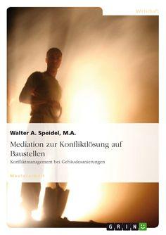 Mediation zur Konfliktlösung auf Baustellen. Konfliktmanagement bei Gebäudesanierungen. GRIN http://grin.to/9Zijz Amazon http://grin.to/MXOTF