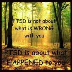PTSD is about what HAPPENED to you. So True. It helps to get my Story out there.