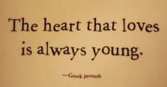 The heart that loves is always young. - Greek Proverb