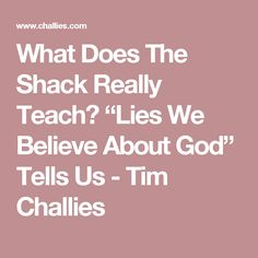 """What Does The Shack Really Teach? """"Lies We Believe About God"""" Tells Us - Tim Challies"""