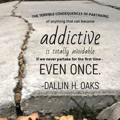 #apr18ldsconf #ldsconf #ldsquotes #presoaks #addictions #lds The terrible consequences of partaking of anything that can become addictive, like drugs that attack our bodies or pornographic material that degrades our thoughts, is totally avoidable if we never partake for the first time--even once.